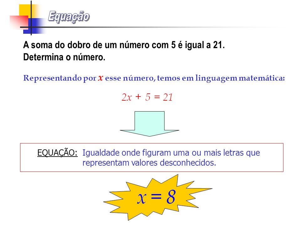 Equação A soma do dobro de um número com 5 é igual a 21. Determina o número. Representando por x esse número, temos em linguagem matemática: