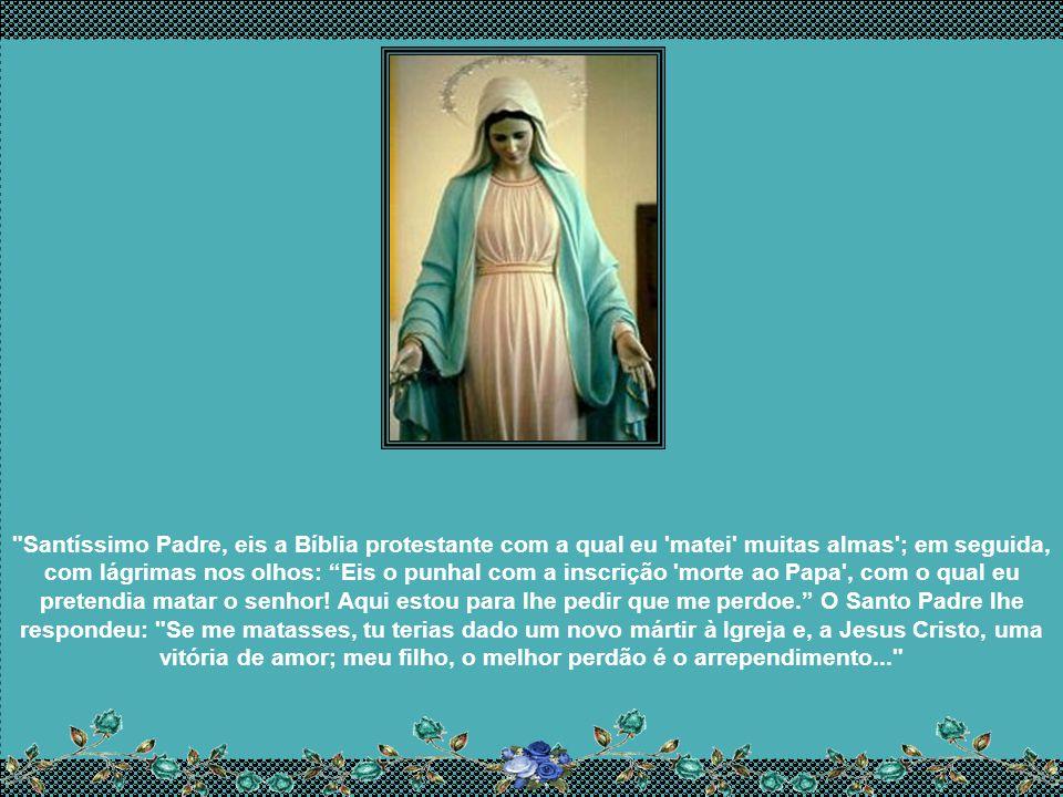 Santíssimo Padre, eis a Bíblia protestante com a qual eu matei muitas almas ; em seguida, com lágrimas nos olhos: Eis o punhal com a inscrição morte ao Papa , com o qual eu pretendia matar o senhor.