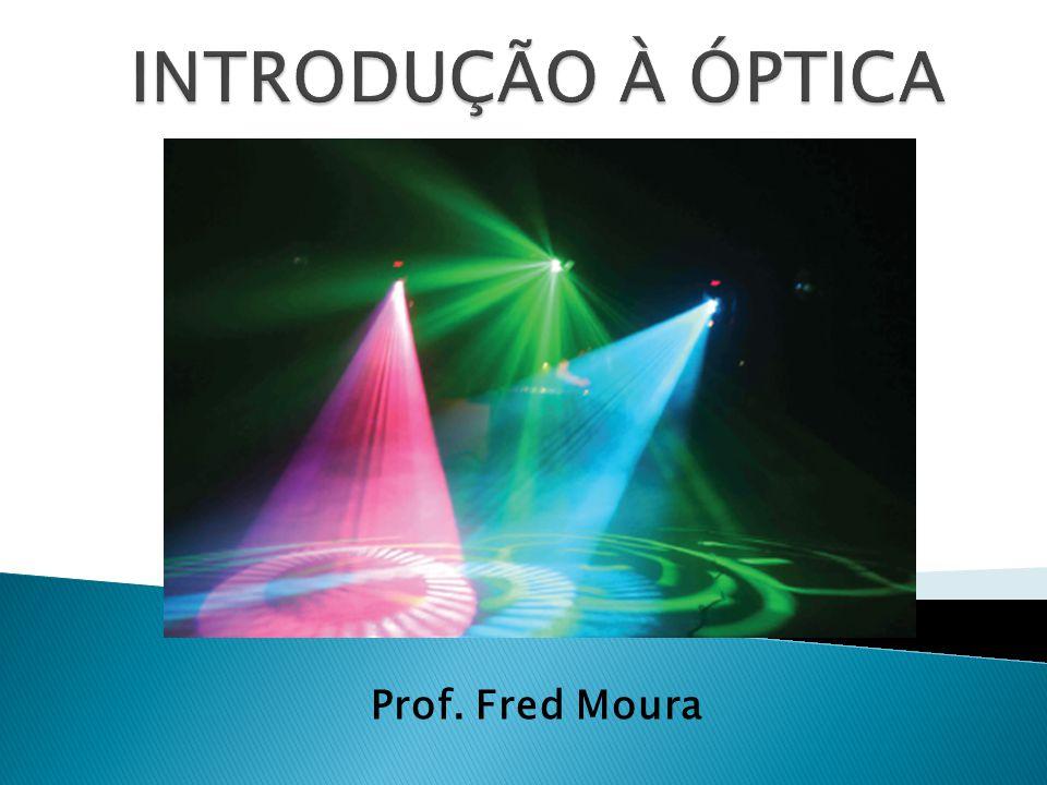 INTRODUÇÃO À ÓPTICA Prof. Fred Moura