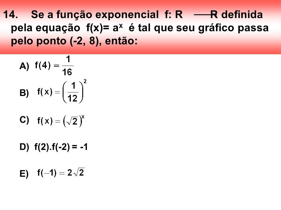 14. Se a função exponencial f: R R definida pela equação f(x)= ax é tal que seu gráfico passa pelo ponto (-2, 8), então: