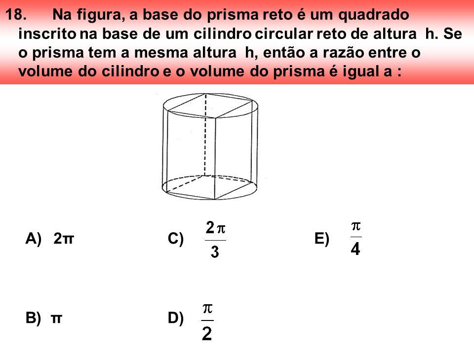 18. Na figura, a base do prisma reto é um quadrado inscrito na base de um cilindro circular reto de altura h. Se o prisma tem a mesma altura h, então a razão entre o volume do cilindro e o volume do prisma é igual a :