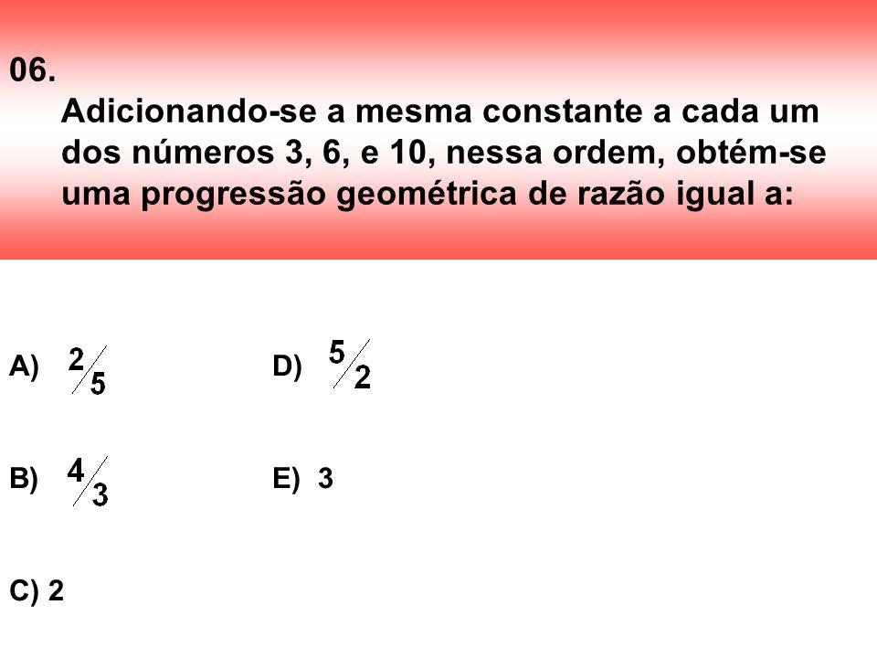 06. Adicionando-se a mesma constante a cada um dos números 3, 6, e 10, nessa ordem, obtém-se uma progressão geométrica de razão igual a: