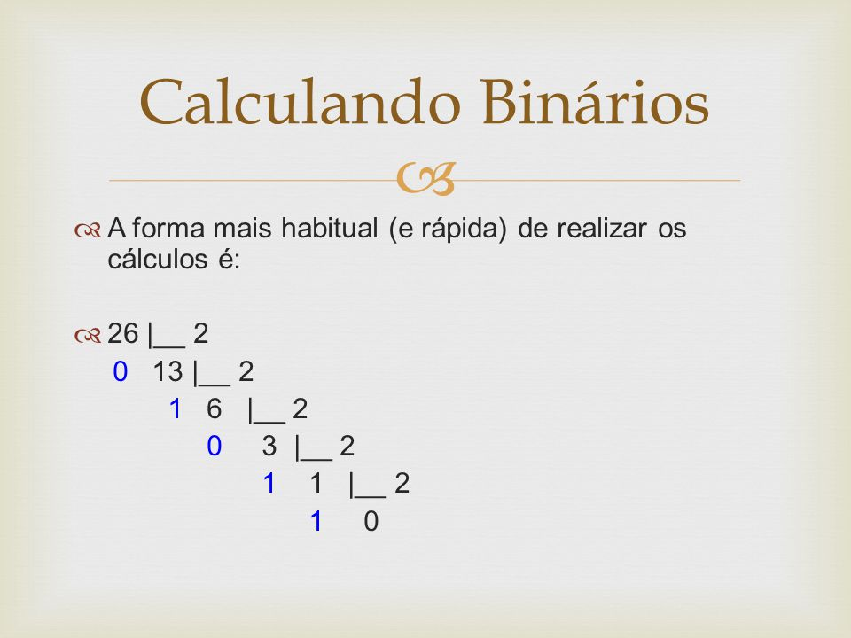 Calculando Binários A forma mais habitual (e rápida) de realizar os cálculos é: 26 |__ 2. 0 13 |__ 2.