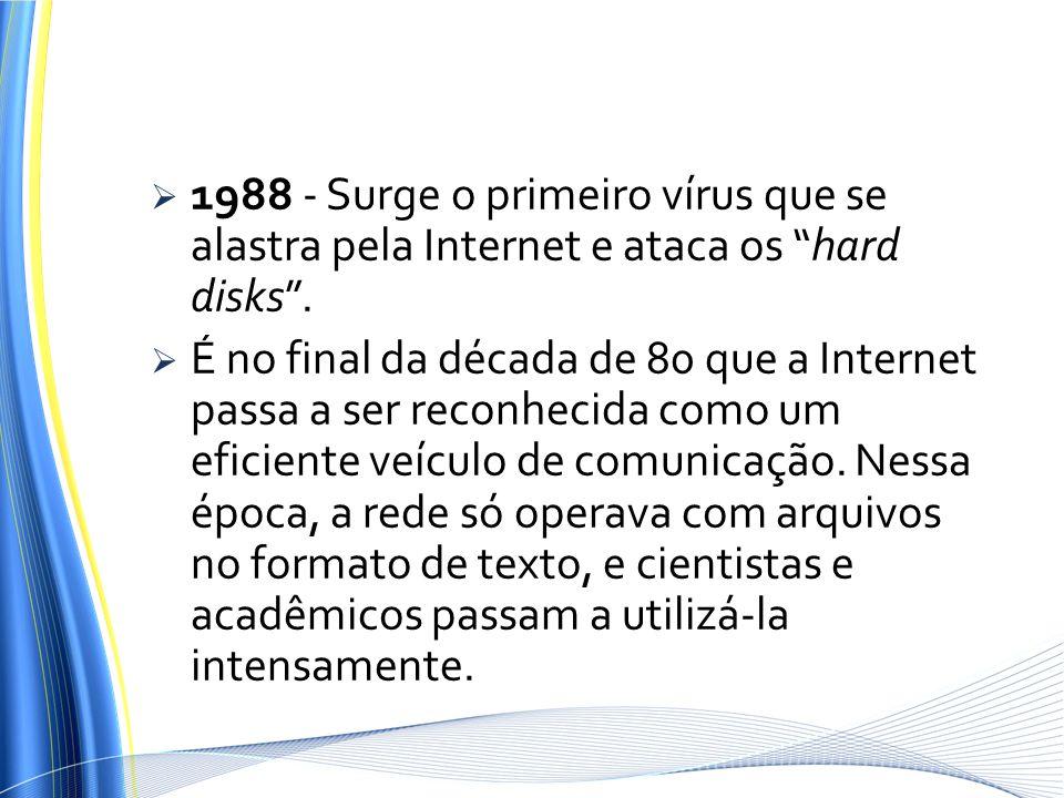 1988 - Surge o primeiro vírus que se alastra pela Internet e ataca os hard disks .
