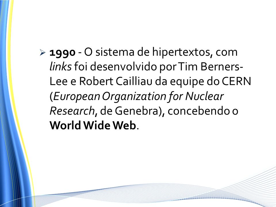 1990 - O sistema de hipertextos, com links foi desenvolvido por Tim Berners-Lee e Robert Cailliau da equipe do CERN (European Organization for Nuclear Research, de Genebra), concebendo o World Wide Web.