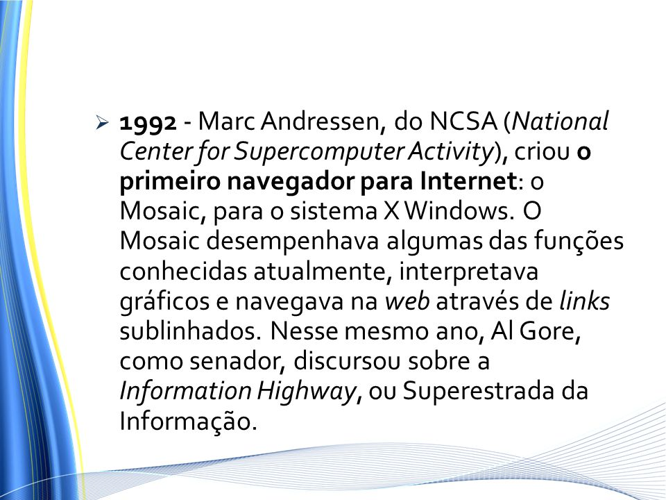 1992 - Marc Andressen, do NCSA (National Center for Supercomputer Activity), criou o primeiro navegador para Internet: o Mosaic, para o sistema X Windows.