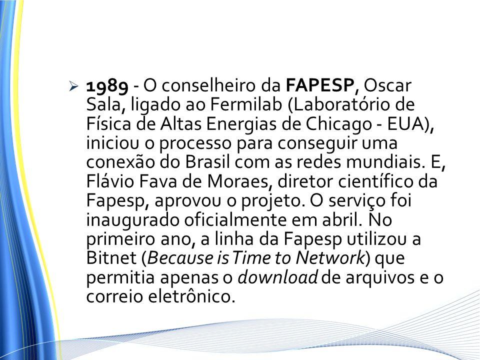 1989 - O conselheiro da FAPESP, Oscar Sala, ligado ao Fermilab (Laboratório de Física de Altas Energias de Chicago - EUA), iniciou o processo para conseguir uma conexão do Brasil com as redes mundiais.