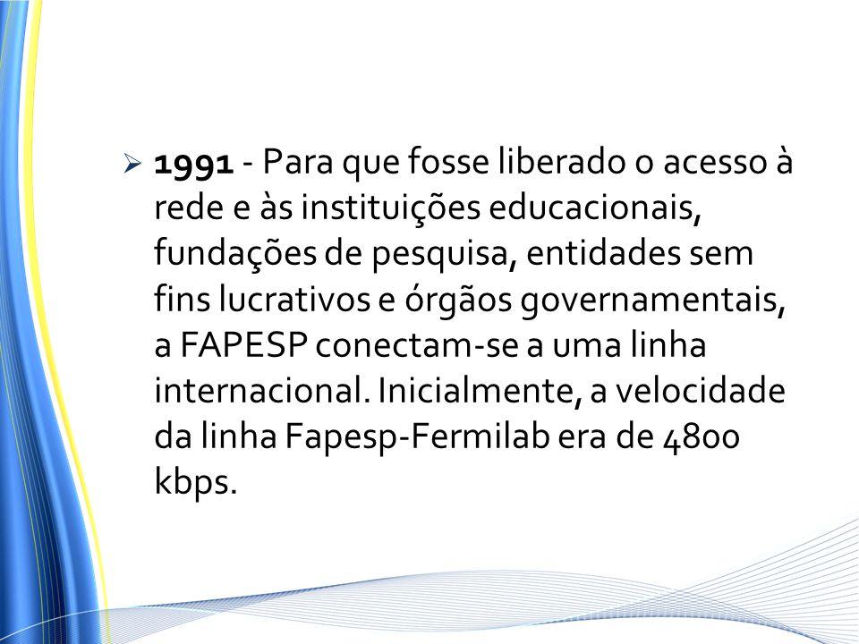 1991 - Para que fosse liberado o acesso à rede e às instituições educacionais, fundações de pesquisa, entidades sem fins lucrativos e órgãos governamentais, a FAPESP conectam-se a uma linha internacional.