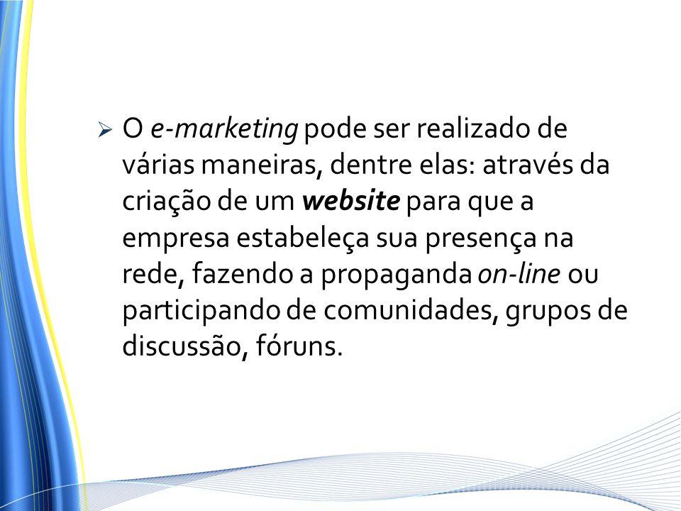 O e-marketing pode ser realizado de várias maneiras, dentre elas: através da criação de um website para que a empresa estabeleça sua presença na rede, fazendo a propaganda on-line ou participando de comunidades, grupos de discussão, fóruns.