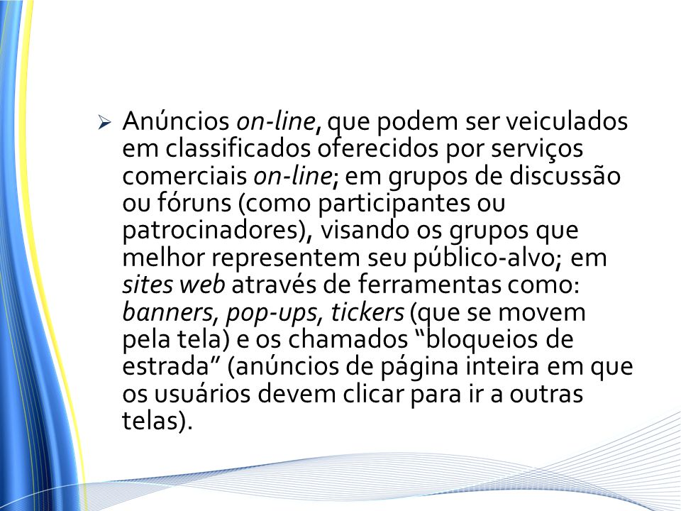 Anúncios on-line, que podem ser veiculados em classificados oferecidos por serviços comerciais on-line; em grupos de discussão ou fóruns (como participantes ou patrocinadores), visando os grupos que melhor representem seu público-alvo; em sites web através de ferramentas como: banners, pop-ups, tickers (que se movem pela tela) e os chamados bloqueios de estrada (anúncios de página inteira em que os usuários devem clicar para ir a outras telas).