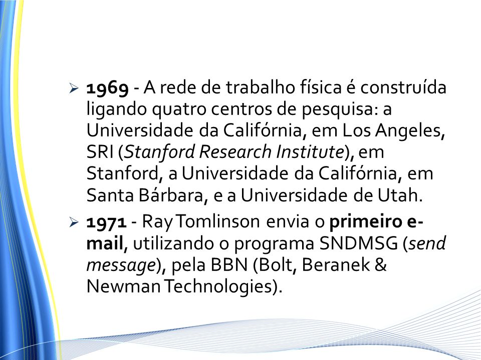 1969 - A rede de trabalho física é construída ligando quatro centros de pesquisa: a Universidade da Califórnia, em Los Angeles, SRI (Stanford Research Institute), em Stanford, a Universidade da Califórnia, em Santa Bárbara, e a Universidade de Utah.