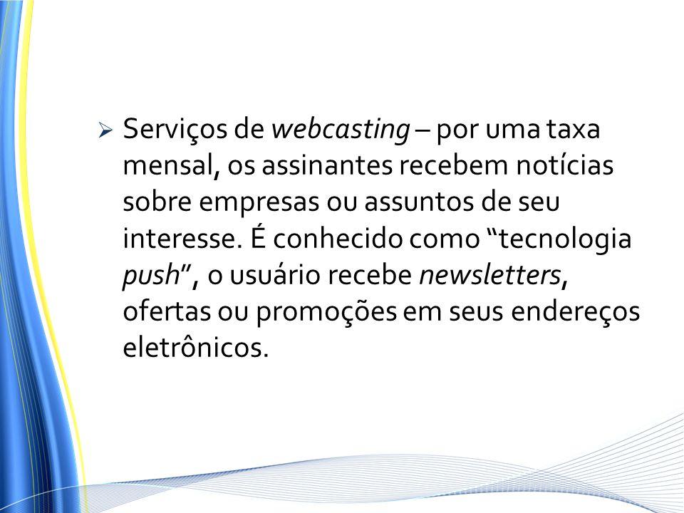Serviços de webcasting – por uma taxa mensal, os assinantes recebem notícias sobre empresas ou assuntos de seu interesse.