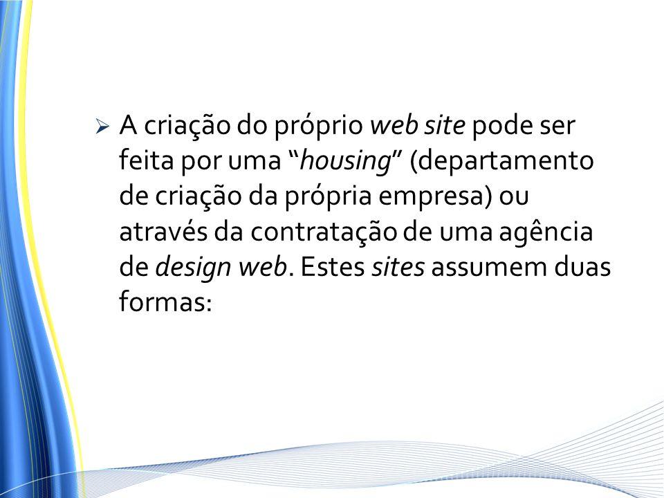 A criação do próprio web site pode ser feita por uma housing (departamento de criação da própria empresa) ou através da contratação de uma agência de design web.