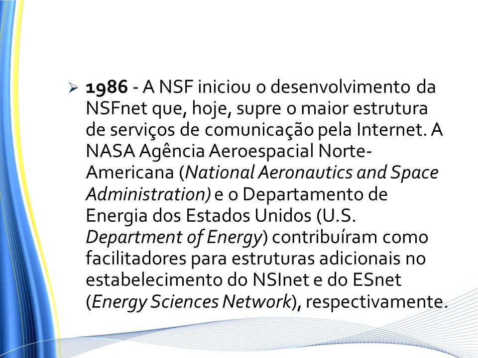 1986 - A NSF iniciou o desenvolvimento da NSFnet que, hoje, supre o maior estrutura de serviços de comunicação pela Internet.