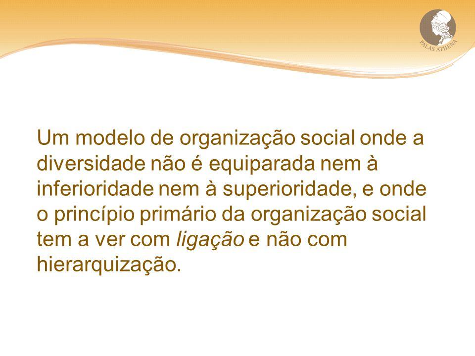 Um modelo de organização social onde a diversidade não é equiparada nem à inferioridade nem à superioridade, e onde o princípio primário da organização social tem a ver com ligação e não com hierarquização.