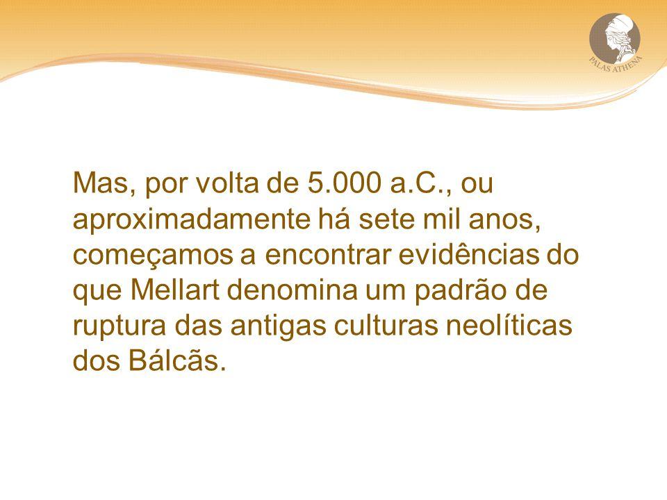 Mas, por volta de 5.000 a.C., ou aproximadamente há sete mil anos, começamos a encontrar evidências do que Mellart denomina um padrão de ruptura das antigas culturas neolíticas dos Bálcãs.