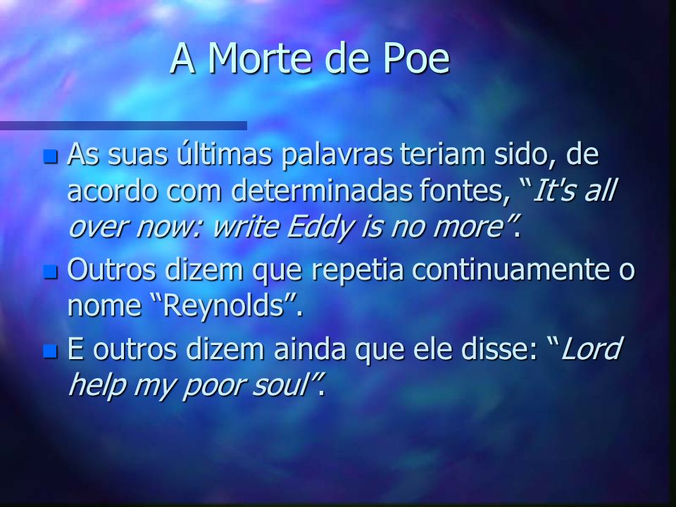 A Morte de Poe As suas últimas palavras teriam sido, de acordo com determinadas fontes, It s all over now: write Eddy is no more .