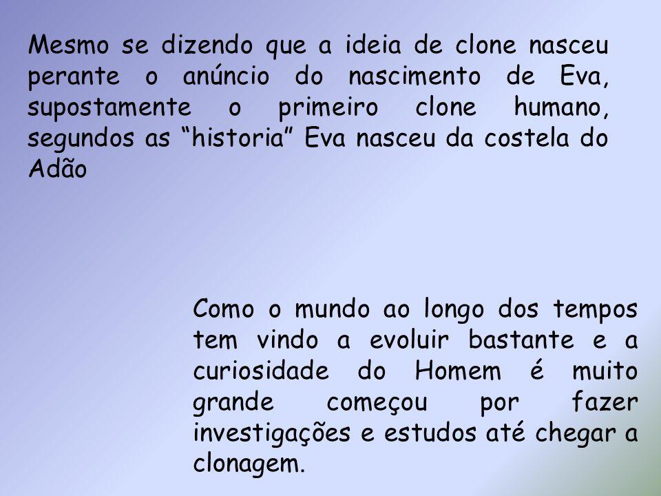 Mesmo se dizendo que a ideia de clone nasceu perante o anúncio do nascimento de Eva, supostamente o primeiro clone humano, segundos as historia Eva nasceu da costela do Adão