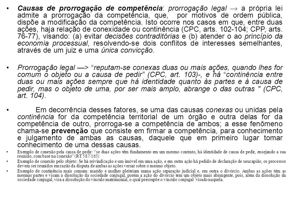 Causas de prorrogação de competência: prorrogação legal  a própria lei admite a prorrogação da competência, que, por motivos de ordem pública, dispõe a modificação da competência. Isto ocorre nos casos em que, entre duas ações, haja relação de conexidade ou continência (CPC, arts. 102-104; CPP, arts. 76-77), visando: (a) evitar decisões contraditórias e (b) atender o ao princípio da economia processual, resolvendo-se dois conflitos de interesses semelhantes, através de um juiz e uma única convicção.