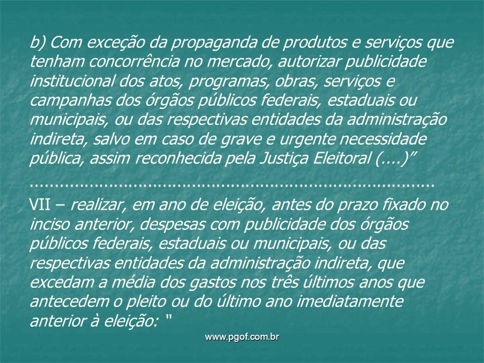b) Com exceção da propaganda de produtos e serviços que tenham concorrência no mercado, autorizar publicidade institucional dos atos, programas, obras, serviços e campanhas dos órgãos públicos federais, estaduais ou municipais, ou das respectivas entidades da administração indireta, salvo em caso de grave e urgente necessidade pública, assim reconhecida pela Justiça Eleitoral (....) ................................................................................... VII – realizar, em ano de eleição, antes do prazo fixado no inciso anterior, despesas com publicidade dos órgãos públicos federais, estaduais ou municipais, ou das respectivas entidades da administração indireta, que excedam a média dos gastos nos três últimos anos que antecedem o pleito ou do último ano imediatamente anterior à eleição: