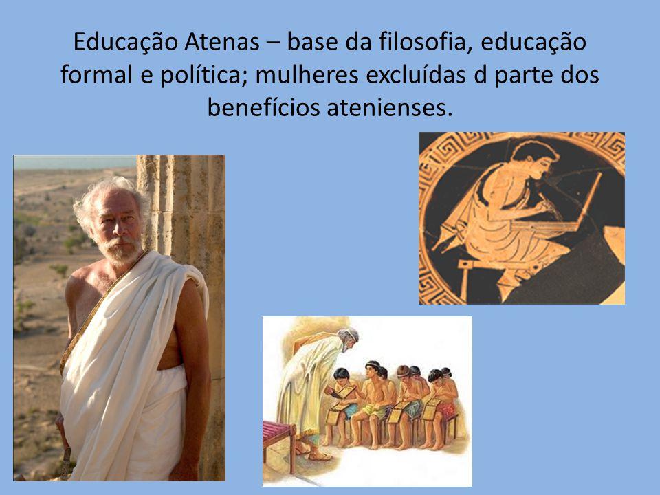 Educação Atenas – base da filosofia, educação formal e política; mulheres excluídas d parte dos benefícios atenienses.