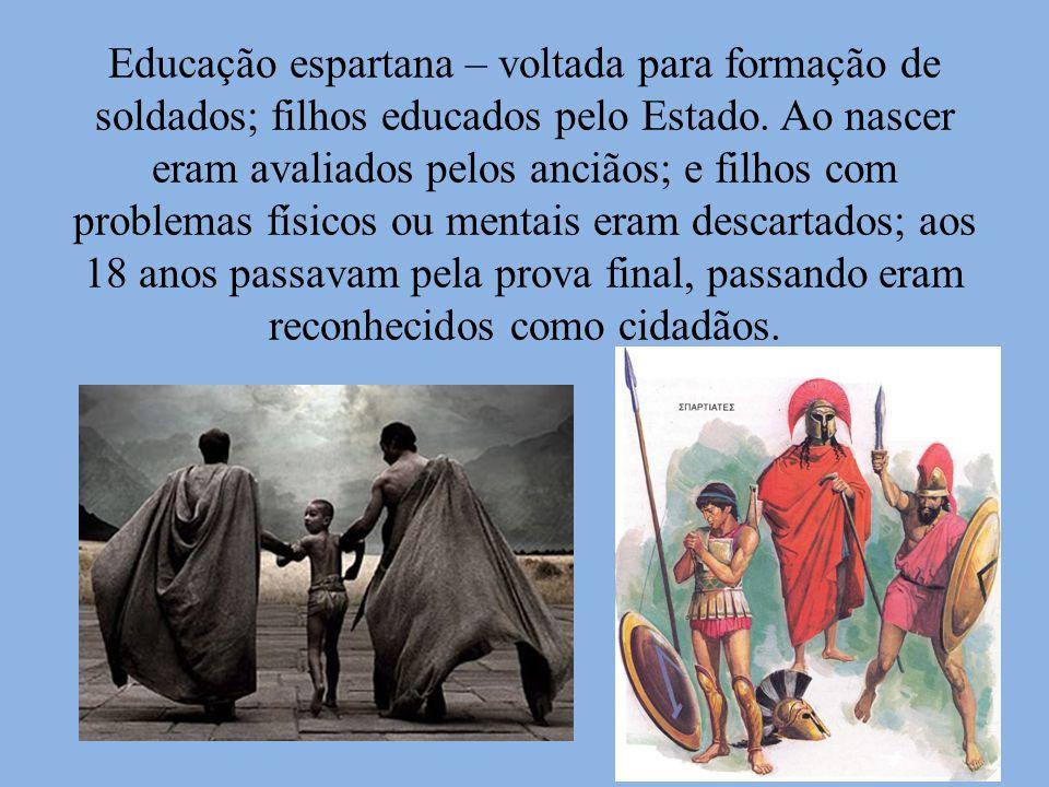 Educação espartana – voltada para formação de soldados; filhos educados pelo Estado.