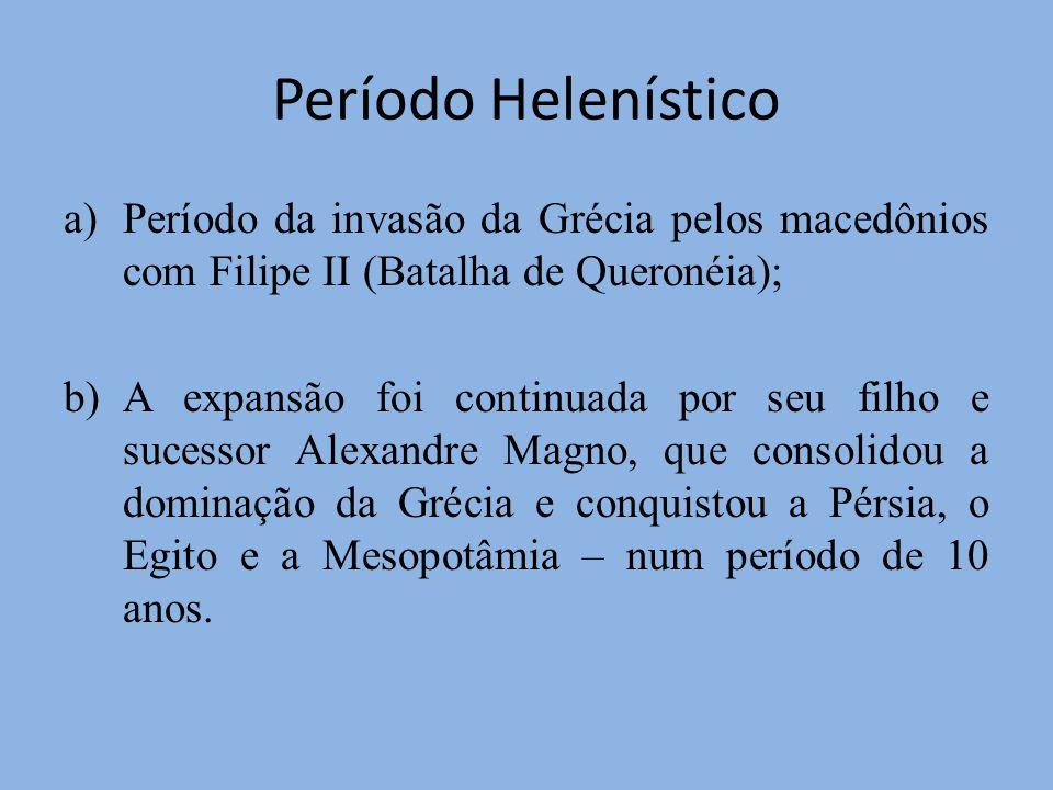Período Helenístico Período da invasão da Grécia pelos macedônios com Filipe II (Batalha de Queronéia);
