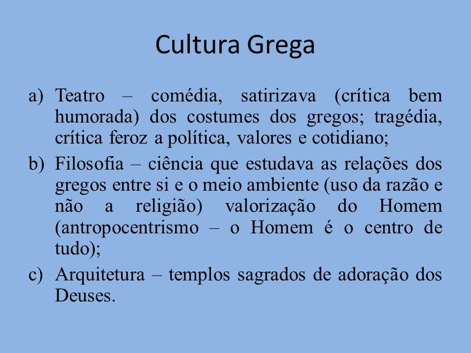Cultura Grega Teatro – comédia, satirizava (crítica bem humorada) dos costumes dos gregos; tragédia, crítica feroz a política, valores e cotidiano;