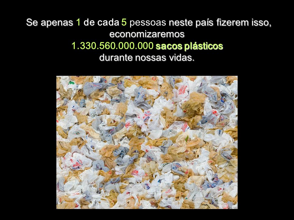 Se apenas 1 de cada 5 pessoas neste país fizerem isso, economizaremos 1.330.560.000.000 sacos plásticos durante nossas vidas.