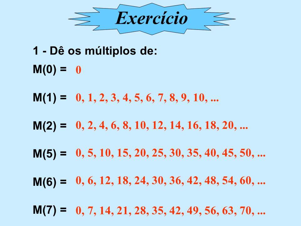 Exercício 1 - Dê os múltiplos de: M(0) = M(1) = M(2) = M(5) = M(6) =