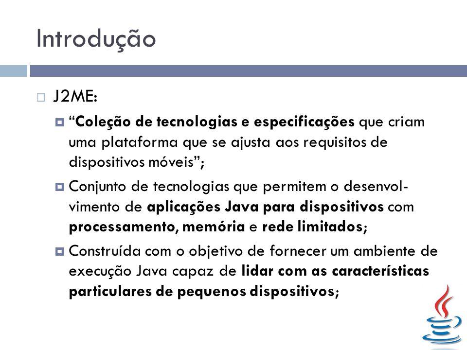Introdução J2ME: Coleção de tecnologias e especificações que criam uma plataforma que se ajusta aos requisitos de dispositivos móveis ;