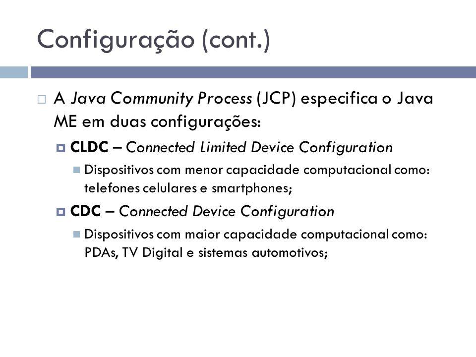 Configuração (cont.) A Java Community Process (JCP) especifica o Java ME em duas configurações: CLDC – Connected Limited Device Configuration.