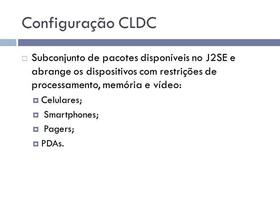 Configuração CLDC Subconjunto de pacotes disponíveis no J2SE e abrange os dispositivos com restrições de processamento, memória e vídeo: