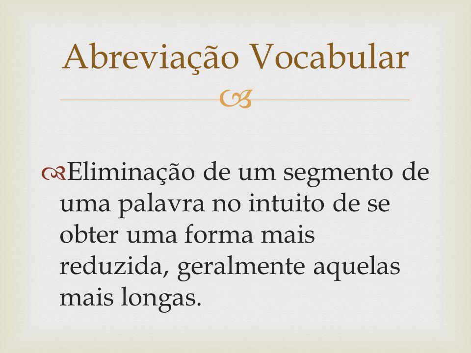 Abreviação Vocabular Eliminação de um segmento de uma palavra no intuito de se obter uma forma mais reduzida, geralmente aquelas mais longas.