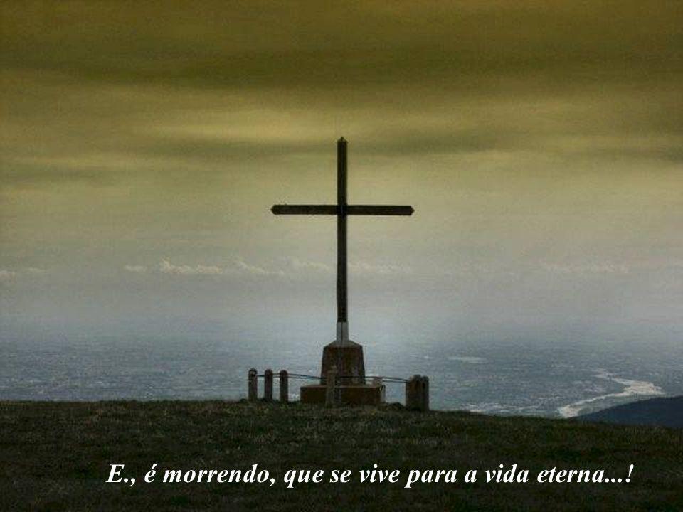 E., é morrendo, que se vive para a vida eterna...!