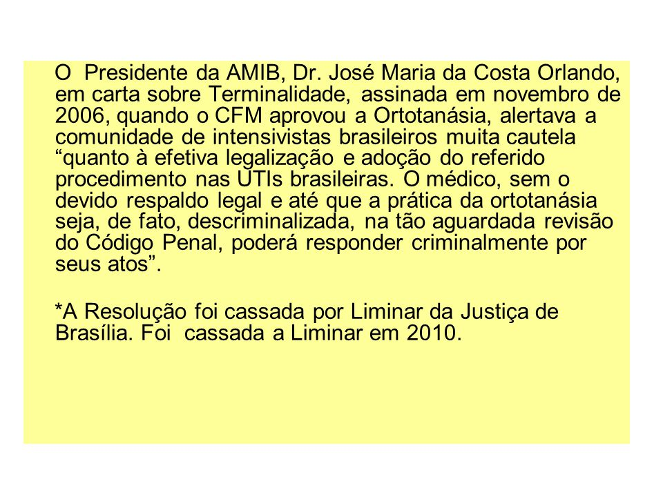 O Presidente da AMIB, Dr. José Maria da Costa Orlando, em carta sobre Terminalidade, assinada em novembro de 2006, quando o CFM aprovou a Ortotanásia, alertava a comunidade de intensivistas brasileiros muita cautela quanto à efetiva legalização e adoção do referido procedimento nas UTIs brasileiras. O médico, sem o devido respaldo legal e até que a prática da ortotanásia seja, de fato, descriminalizada, na tão aguardada revisão do Código Penal, poderá responder criminalmente por seus atos .