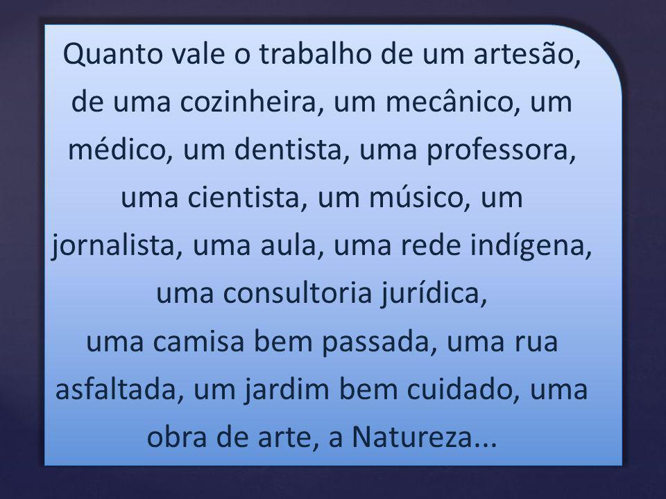 Quanto vale o trabalho de um artesão, de uma cozinheira, um mecânico, um médico, um dentista, uma professora, uma cientista, um músico, um jornalista, uma aula, uma rede indígena, uma consultoria jurídica,