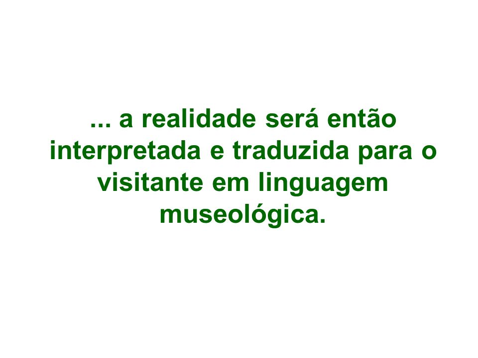 ... a realidade será então interpretada e traduzida para o visitante em linguagem museológica.
