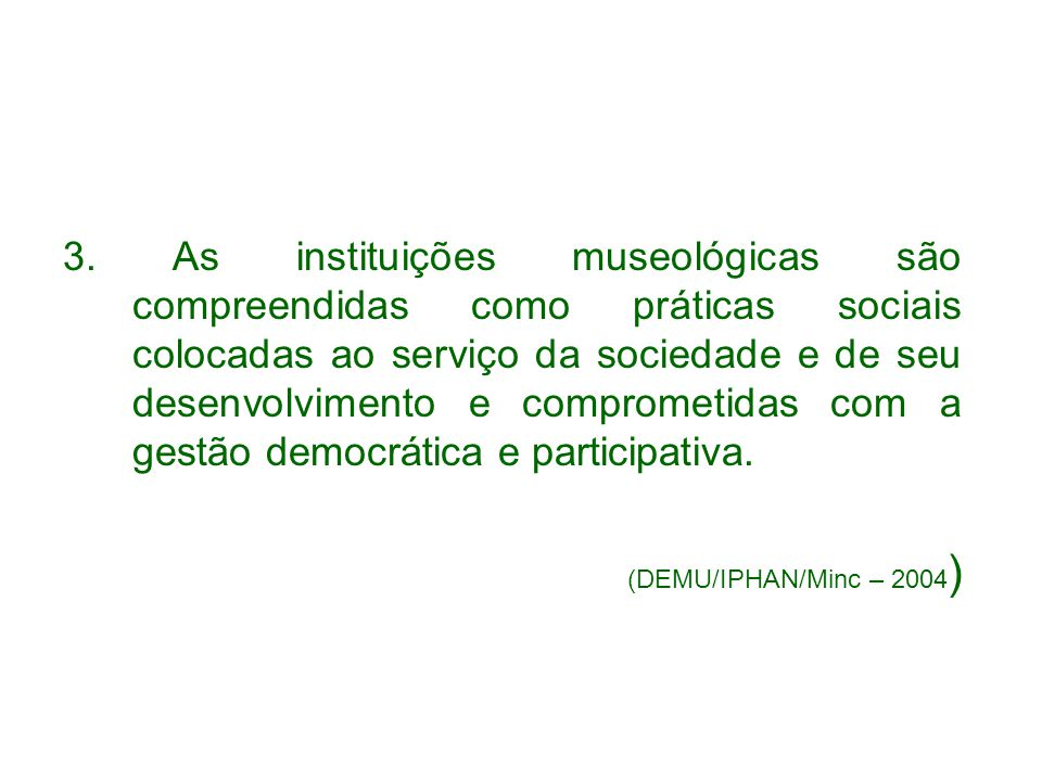 3. As instituições museológicas são compreendidas como práticas sociais colocadas ao serviço da sociedade e de seu desenvolvimento e comprometidas com a gestão democrática e participativa.