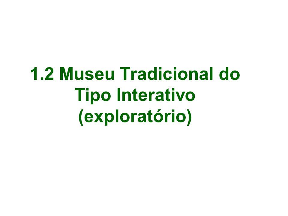1.2 Museu Tradicional do Tipo Interativo (exploratório)