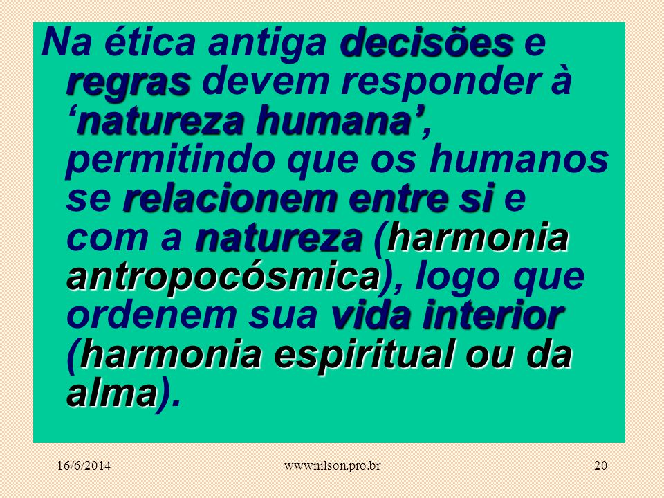 Na ética antiga decisões e regras devem responder à 'natureza humana', permitindo que os humanos se relacionem entre si e com a natureza (harmonia antropocósmica), logo que ordenem sua vida interior (harmonia espiritual ou da alma).