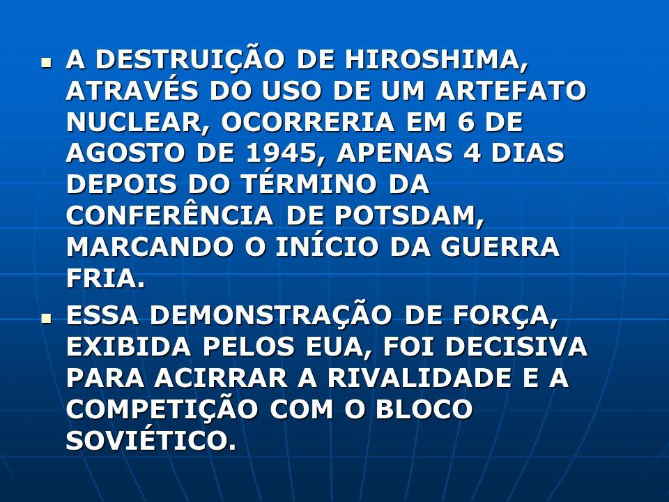 A DESTRUIÇÃO DE HIROSHIMA, ATRAVÉS DO USO DE UM ARTEFATO NUCLEAR, OCORRERIA EM 6 DE AGOSTO DE 1945, APENAS 4 DIAS DEPOIS DO TÉRMINO DA CONFERÊNCIA DE POTSDAM, MARCANDO O INÍCIO DA GUERRA FRIA.