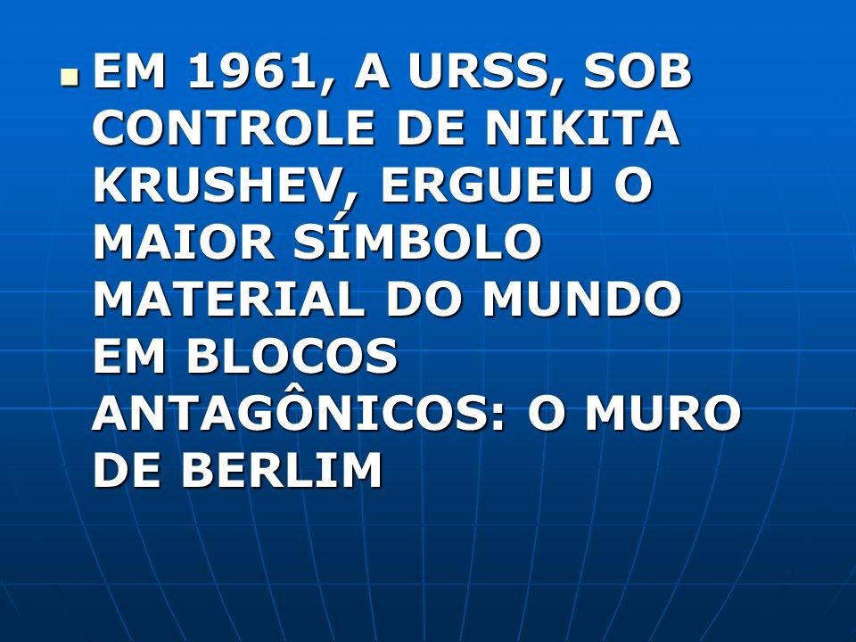 EM 1961, A URSS, SOB CONTROLE DE NIKITA KRUSHEV, ERGUEU O MAIOR SÍMBOLO MATERIAL DO MUNDO EM BLOCOS ANTAGÔNICOS: O MURO DE BERLIM