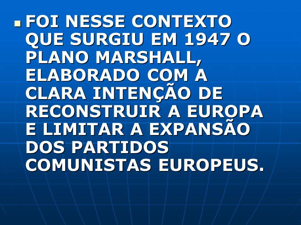 FOI NESSE CONTEXTO QUE SURGIU EM 1947 O PLANO MARSHALL, ELABORADO COM A CLARA INTENÇÃO DE RECONSTRUIR A EUROPA E LIMITAR A EXPANSÃO DOS PARTIDOS COMUNISTAS EUROPEUS.