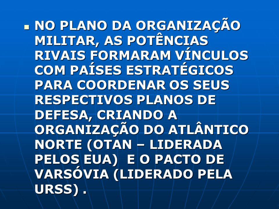 NO PLANO DA ORGANIZAÇÃO MILITAR, AS POTÊNCIAS RIVAIS FORMARAM VÍNCULOS COM PAÍSES ESTRATÉGICOS PARA COORDENAR OS SEUS RESPECTIVOS PLANOS DE DEFESA, CRIANDO A ORGANIZAÇÃO DO ATLÂNTICO NORTE (OTAN – LIDERADA PELOS EUA) E O PACTO DE VARSÓVIA (LIDERADO PELA URSS) .