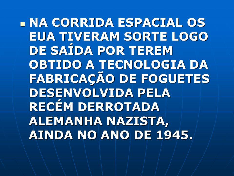NA CORRIDA ESPACIAL OS EUA TIVERAM SORTE LOGO DE SAÍDA POR TEREM OBTIDO A TECNOLOGIA DA FABRICAÇÃO DE FOGUETES DESENVOLVIDA PELA RECÉM DERROTADA ALEMANHA NAZISTA, AINDA NO ANO DE 1945.