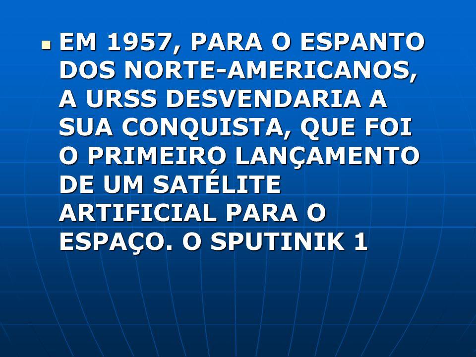 EM 1957, PARA O ESPANTO DOS NORTE-AMERICANOS, A URSS DESVENDARIA A SUA CONQUISTA, QUE FOI O PRIMEIRO LANÇAMENTO DE UM SATÉLITE ARTIFICIAL PARA O ESPAÇO.