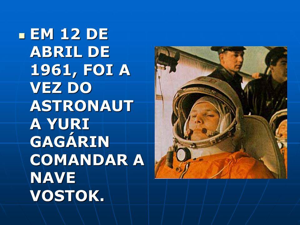 EM 12 DE ABRIL DE 1961, FOI A VEZ DO ASTRONAUTA YURI GAGÁRIN COMANDAR A NAVE VOSTOK.