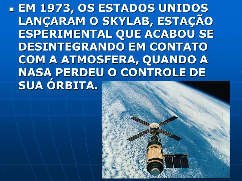 EM 1973, OS ESTADOS UNIDOS LANÇARAM O SKYLAB, ESTAÇÃO ESPERIMENTAL QUE ACABOU SE DESINTEGRANDO EM CONTATO COM A ATMOSFERA, QUANDO A NASA PERDEU O CONTROLE DE SUA ÓRBITA.