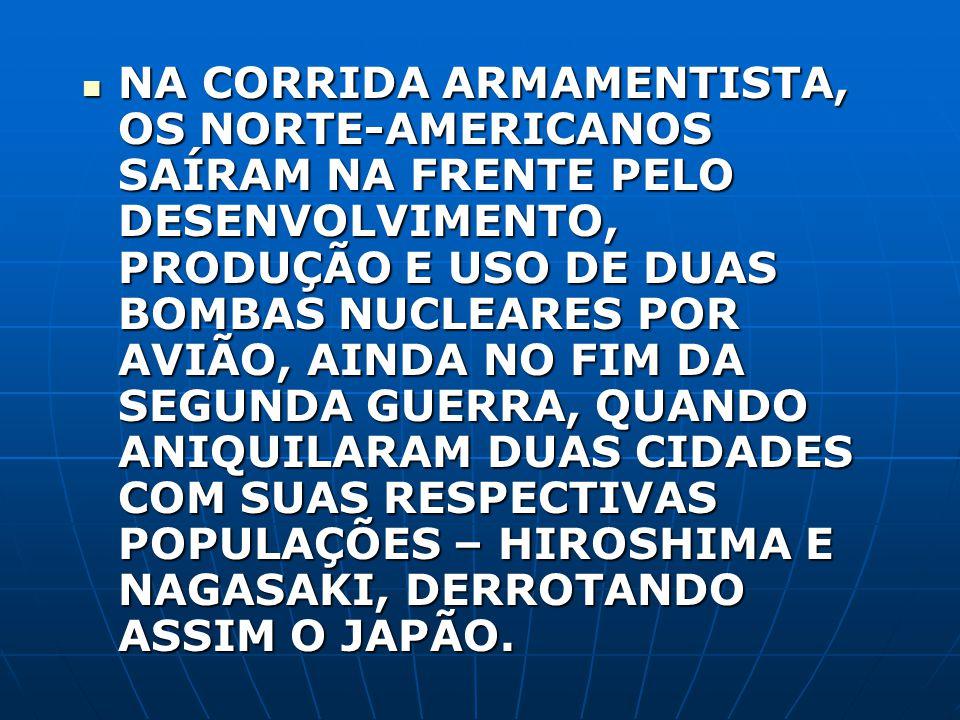 NA CORRIDA ARMAMENTISTA, OS NORTE-AMERICANOS SAÍRAM NA FRENTE PELO DESENVOLVIMENTO, PRODUÇÃO E USO DE DUAS BOMBAS NUCLEARES POR AVIÃO, AINDA NO FIM DA SEGUNDA GUERRA, QUANDO ANIQUILARAM DUAS CIDADES COM SUAS RESPECTIVAS POPULAÇÕES – HIROSHIMA E NAGASAKI, DERROTANDO ASSIM O JAPÃO.